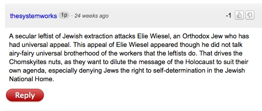 """thesystemworks"" aka John Connolly: ""A secular leftist of Jewish extraction attacks Elie Wiesel, an Orthodox Jew who has had universal appeal. This appeal of Elie Wiesel appeared though he did not talk airy-fairy universal brotherhood of the workers that the leftists do. That drives the Chomskyites nuts..."""